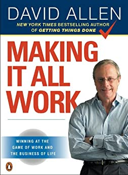 Making It All Work: Winning at the Game of Work and the Business of Life de [Allen, David]