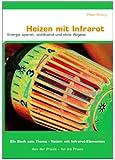 """Heizen mit Infrarot - Energie sparen, wohltuend, ohne Abgase: Aus der Praxis - für die Praxis, ein Buch zum Thema """"Heizen mit Infrarot-Elementen"""" - 3. Auflage"""