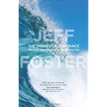 The Deepest Acceptance: Radical Awakening in Ordinary Life by Jeff Foster (12-Nov-2012) Hardcover