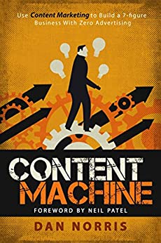 Content Machine: Use Content Marketing to Build a 7-figure Business With Zero Advertising (English Edition) di [Norris, Dan]