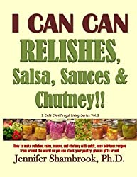 I CAN CAN RELISHES, Salsa, Sauces & Chutney!!: How to make relishes, salsa, sauces, and chutney with quick, easy heirloom recipes from around the ... (I CAN CAN Frugal Living Series) (Volume 3) by Jennifer Shambrook Ph.D. (2013-10-03)