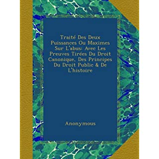 Traité Des Deux Puissances Ou Maximes Sur L'abus: Avec Les Preuves Tirées Du Droit Canonique, Des Principes Du Droit Public & De L'histoire