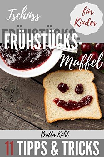 Kinder & Essen: Frühstück - Tschüss Frühstücksmuffel! Kinder zum Frühstück motivieren: 11 Tipps und Tricks wie Ihre Kinder wieder gerne frühstücken (Lunchbox Kinder-spiel)