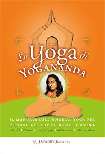 Lo yoga di Yogananda. Il manuale dell'Ananda Yoga per risvegliare corpo, mente e anima