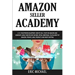 Amazon Seller Academy: A 15-Year Proven Blueprint: How to Sell Stuff on Amazon and Generate Large Semi Passive Income, Retail Arbitrage, Fulfillment by Amazon, Private Label Products and Drop Shipping