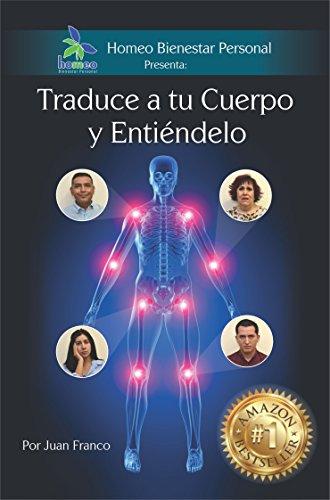 Traduce a tu Cuerpo y Entiéndelo: Conoce el mensaje que te manda tu cuerpo cuando te enfermas por Juan José Franco Pérez