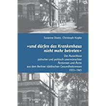 """""""und dürfen das Krankenhaus nicht mehr betreten"""": Der Ausschluss jüdischer und politisch unerwünschter Ärzte und Ärztinnen aus dem Berliner städtischen Gesundheitswesen 1933–1945"""