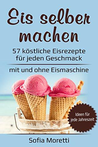 Eis selber machen: 57 köstliche Eisrezepte für jeden Geschmack - Von klassisch bis raffiniert, mit Alkohol oder für Kinder - für Sommer und Winter - mit und ohne Eismaschine - Zuerst Die Milch