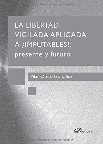 La libertad vigilada: Aplicada a ¿imputables?: presente y futuro por Mª Del Pilar Otero