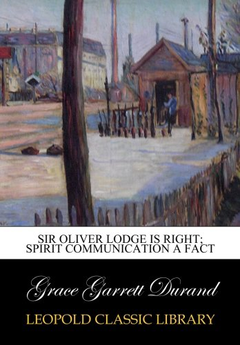 Sir Oliver Lodge is right; spirit communication a fact