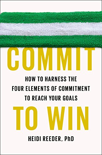 Commit To Win: How to Harness the Four Elements of Commitment to Reach Your Goals por Heidi Reeder