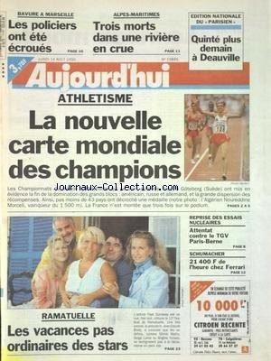 AUJOURD'HUI [No 15845] du 14/08/1995 - SPORTS - ATHLETISME - LA NOUVELLE CARTE MONDIALE DES CHAMPIONS - SCHUMACHER CHEZ FERRARI - RAMATUELLE - LES VACANCES DES STARS - REPRISE DES ESSAUS NUCLEAIRES - ATTENTAT CONTRE LE TGV PARIS-BERNE - BAVURE A MARSEILLE - LES POLICIERS ONT ETE ECROUES par Collectif