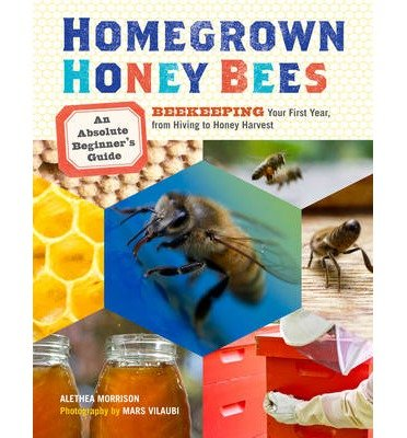 Homegrown Honey Bees An Absolute Beginner's Guide to Beekeeping Your First Year, from Hiving to Honey Harvest by Morrison, Alethea ( AUTHOR ) Mar-01-2013 Paperback