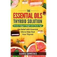 Essential Oils and Thyroid: The Essential Oils Thyroid Solution: Chronic Fatigue? Weight Gain? Brain Fog? Get Relief with Essential Oils to Help Heal Your ... Hashimoto's, Metabolism) (English Edition)