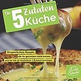 : Die 5 Zutaten Küche: 50 superleckere Rezepte, die du garantiert nicht kennst und für die du höchstens 5 Zutaten benötigst. (Kochbuch)