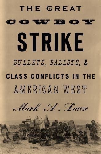 The Great Cowboy Strike: Bullets, Ballots and Class Conflicts in the American West