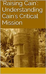 'Raising Cain': Understanding Cain's Critical Mission (Understanding Scripture Book 3) (English Edition)