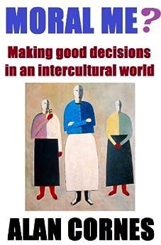 Moral Me? Making good decisions in an intercultural world (English Edition) von [Cornes, Alan]