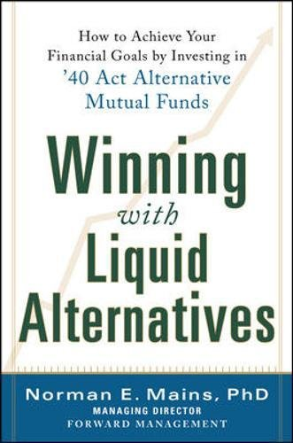 Winning With Liquid Alternatives: How to Achieve Your Financial Goals by Investing in '40 Act Alternative Mutual Funds (Business Books)