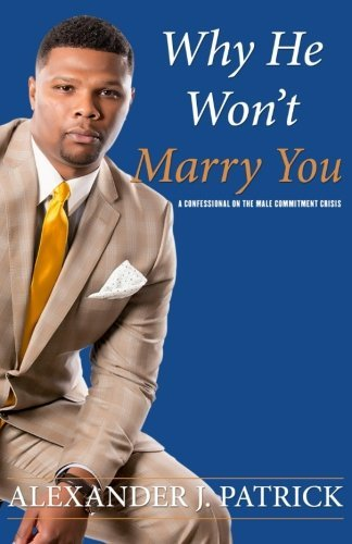 Why He Won't Marry You: A Confessional on the Male Commitment Crisis by Alexander J. Patrick (2016-03-03)