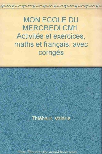 MON ECOLE DU MERCREDI CM1. Activités et exercices, maths et français, avec corrigés