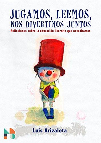 Jugamos, leemos, nos divertimos juntos: Reflexiones sobre la educación literaria que necesitamos por Luis Arizaleta