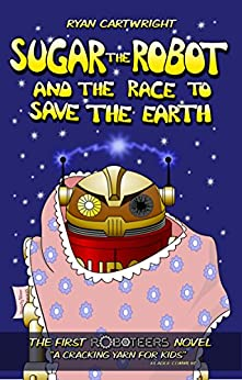 Sugar the Robot and the race to save the Earth (The Roboteers series Book 1) by [Cartwright, Ryan]