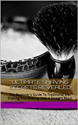Ultimate Shaving Secrets Revealed: The Beginner's Guide To Traditional Wet Shaving And Shaving With A Straight Razor (English Edition)