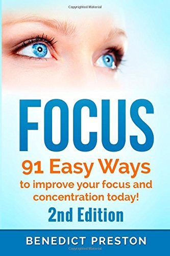 Focus: 91 Easy Exercises to Improve Focus, Increase Concentration and Get 100% Focused Today!