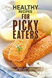 Healthy Recipes for Picky Eaters: Create Tasty Meals Your Kids Will Love to Eat