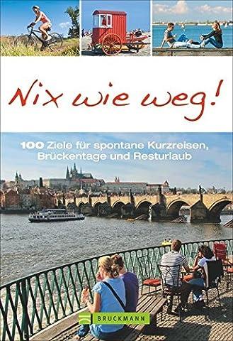 Kurzreisen: Nix wie weg! Reiseführer mit 100 Tipps für Brückentage, lange Wochenenden und Kurzurlaube in Deutschland und Europa. Städtetrips, Radtouren, Wanderungen zwischen Nordsee, Alpen und