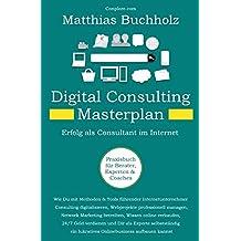 Digital Consulting Masterplan - Erfolg als Consultant im Internet: Wie Du mit Methoden & Tools führender Internetunternehmer Consulting ... ein lukratives Onlinebusiness aufbauen kannst