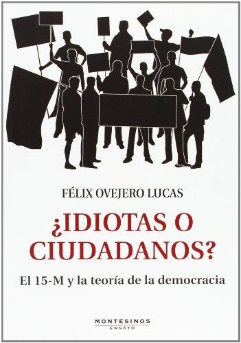 ¿Idiotas O Ciudadanos? El 15-M Y La Teoría De La Democracia (Ensayo) por Félix Ovejero Lucas