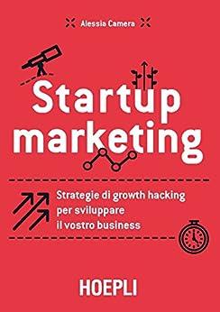 Startup marketing: Strategie di growth hacking per sviluppare il vostro business di [Camera, Alessia]