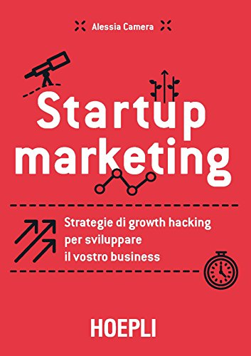 Startup marketing. Strategie di growth hacking per sviluppare il vostro business