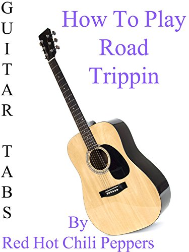 how-to-play-road-trippin-by-red-hot-chili-peppers-guitar-tabs