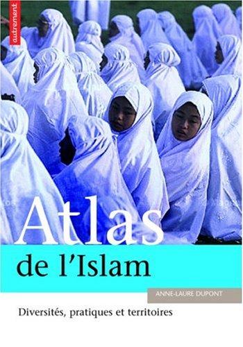 Atlas de l'Islam dans le monde : Lieux, pratiques et idéologie