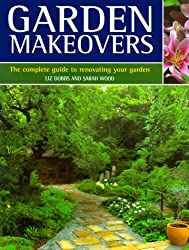 Garden Makeovers: The Complete Guide to Reviving and Replenishing Your Garden