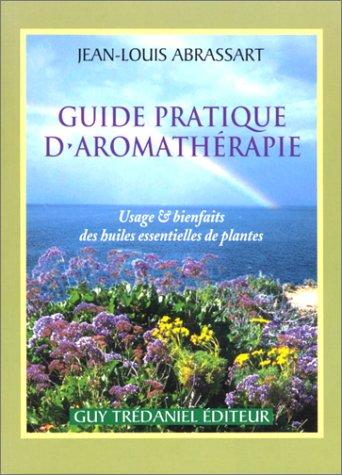 Guide pratique d'aromathérapie : Usage et bienfait des huiles et des plantes