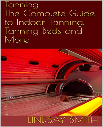 Tanning: The Complete Guide to Indoor Tanning, Tanning Beds and More (English Edition) - Best Self Tanning Lotionen