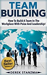 Team Building: How To Build A Team In The Workplace With Poise And Leadership! (Team Building, Management, Leadership Book 1) (English Edition)