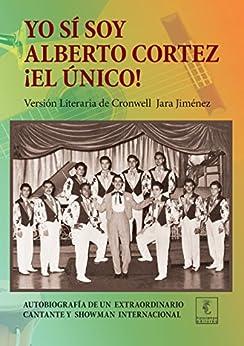 Yo sí soy Alberto Cortez ¡El Único!: Autobiografía de un extraordinario cantante de los años 50 a quien le robaron el nombre y la identidad de [Cortez, Alberto]