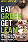 : Eat Green Get Lean: 100 Vegetarian and Vegan Recipes for Building Muscle, Getting Lean and Staying Healthy