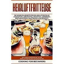Heißluftfritteuse: Die 100 besten Rezepte für die Heißluftfritteuse. Ausstattung, Lebensmittel, Frühstück, Vorspeisen, Brotvariationen, Hauptspeisen und Desserts. Inklusive Einführung für Anfänger.