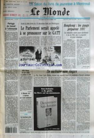 MONDE (LE) [No 15187] du 26/11/1993 - PARTAGE DU TRAVAIL A L'ALLEMANDE - LE PARLEMENT SERAIT APPELE A SE PRONONCER SUR LE GATT - HONGKONG - LES GANGS PREPARENT 1997 PAR PHILIPPE PONS - STEFFEN HEITMANN N'EST PLUS CANDIDAT A LA PRESIDENCE DE LA RFA - M. MITTERRAND CLOT LA CONTROVERSE SUR LE CONSEIL CONSTITUTIONNEL - L'ART ETERNELLEMENT PRESENT - UN NUCLEAIRE SANS RISQUES PAR JEAN-FRANCOIS AUGEREAU.
