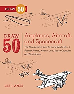 Draw 50 Airplanes Aircraft And Spacecraft The Step By Step Way To Draw World War Ii Fighter Planes Modern Jets Space Capsules And Much More