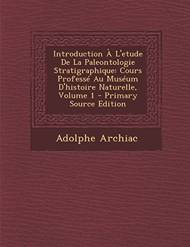 Introduction A L'Etude de La Paleontologie Stratigraphique: Cours Professe Au Museum D'Histoire Naturelle, Volume 1 - Primary Source Edition par Adolphe Archiac