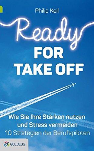 Ready for Take off: Wie Sie Ihre Stärken nutzen und Stress vermeiden - 10 Strategien der Berufspiloten (Goldegg Leben und Gesundheit)