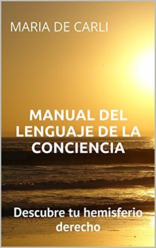 Manual del Lenguaje de la Conciencia: Descubre tu hemisferio derecho por Maria de Carli
