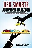 DER SMARTE AUTOMOBIL RATGEBER (Auto, Fahrzeug, Automobil, Ratgeber, Autokauf, Autoratgeber, Autoverkauf, Automobil kaufen, Auto kaufen, Fahrzeug kaufen): Werden Sie nun zum Automobilprofi